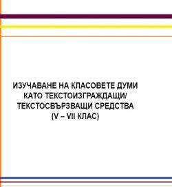 Изучаване на класовете думи като текстоизграждащи/ текстосвързващи средства (V-VIIклас)