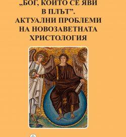 """""""Бог,който се яви в плът"""".Актуални проблеми на новозаветната христология"""